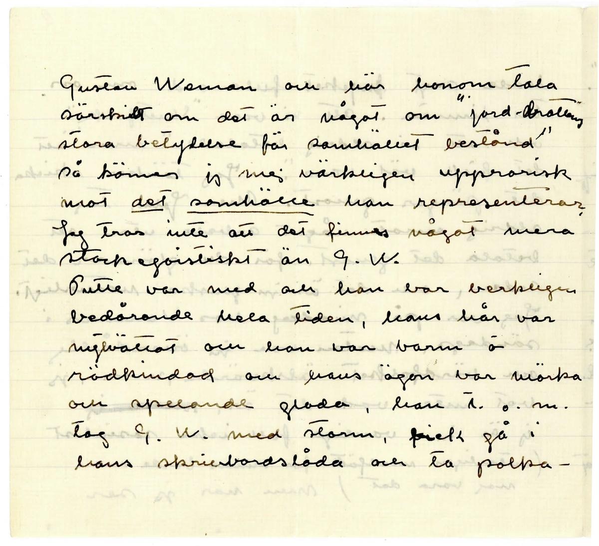 """Brev 1918-10-18 från Ester Bauer till John Bauer, bestående av åtta sidor skrivna på fram- och baksidan av två vikta pappersark. Huvudsaklig skrift handskriven med svart bläck. Sidnumreringarna är skrivna i blyerts.    . BREVAVSKRIFT: . [Sida 1] Björkudden 8.10.1918 . John. . Tack för brev. Visst har jag svarat på de frågorna å där finns ingen- ting i skåpet och varken Linnea eller jag har låst det då där aldrig funnits någon nyckel till det. Visst bör Puttes möbler vara mörka, liksom trädvirket i hans rum. Svartbrunt är väl bäst emot ljus tapet. Alldeles som du föreslog . [Sida 2] och som jag i mitt förra brev tyckte att var bra. Har du inte fått brevet som skickades i lördags? Jag ville allt bra gärna till Stockhlm. innan Mor reser. Men det blir väl inte förrän i slutet av Okt. och till dess är vi väl där uppe. Ska vi be Mor stanna hos oss? Det vill du väl inte och det vore kanske häller inte [lyck] bra, men en tid kunde hon ju alltid få va hos oss. Men Gerda behöver väl henne kan jag tro. Linnea kommer jag inte att ha kvar i vinter, hon  . [Sida 3] snattar mycket, hade ett helt upplag av våra rosenhäger äpplen i sin tillåsta garderåb. Så handskas hon ovarsamt med karbiden, håller den öppen invid ljus och vid min tillsägelse bara skrattar hon och säger att jag är """"dum"""", det har hon gjort """"många gånger förr"""" och """"det gör Johan alltid"""". Så har jag fått veta att hon haft ute våra silverskedar och kaffekoppar om nätterna i somras då de druckit  kaffe på öarna. En så opålitlig mänska kan vi inte ha i huset. Hon har också sagt till skomakarns . [Sida 4] att """"resan upp ska hon ha"""", sen' så tänker hon gå sin väg, och väl vore det. Hon har också talat om att hon rymt hemifrån och rest till Stockhlm. Jo, hon är tydligen en skön juvel, som jag egentligen alltid haft en känsla av. Jag hade inte tänkt att skriva detta till dej, men nu får det väl stå där. Jag tänker skriva till Dory, kanske hon vill komma till Djursholm, eller någon av hennes systrar. Är du skyldig Ivan för ve"""